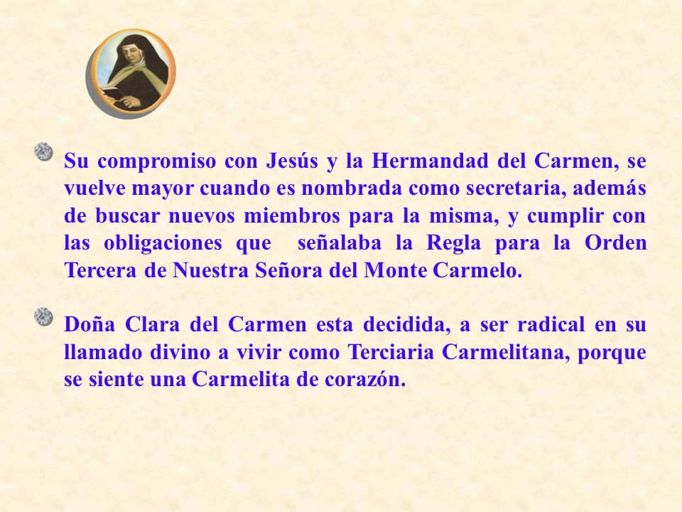 Su compromiso con Jesús y la Hermandad del Carmen, se vuelve mayor cuando es nombrada como secretaria, además de buscar nuevos miembros para la misma, y cumplir con las obligaciones que señalaba la Regla para la Orden Tercera de Nuestra Señora del Monte Carmelo.