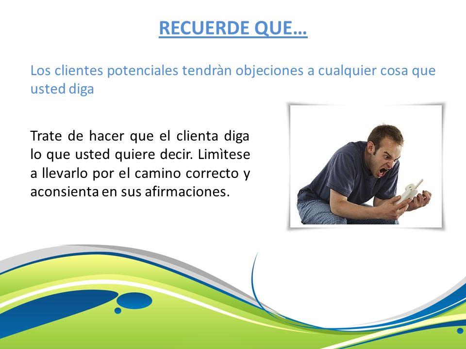 RECUERDE QUE… Los clientes potenciales tendràn objeciones a cualquier cosa que usted diga.