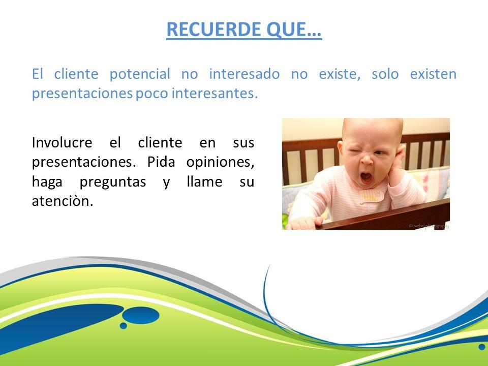 RECUERDE QUE… El cliente potencial no interesado no existe, solo existen presentaciones poco interesantes.