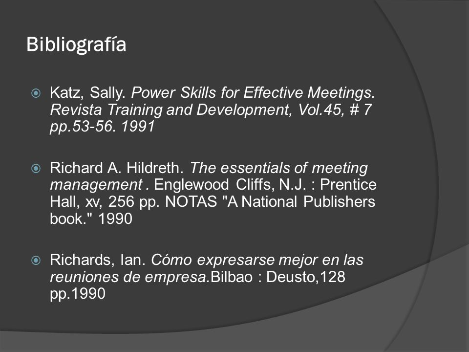 Bibliografía Katz, Sally. Power Skills for Effective Meetings. Revista Training and Development, Vol.45, # 7 pp.53-56. 1991.