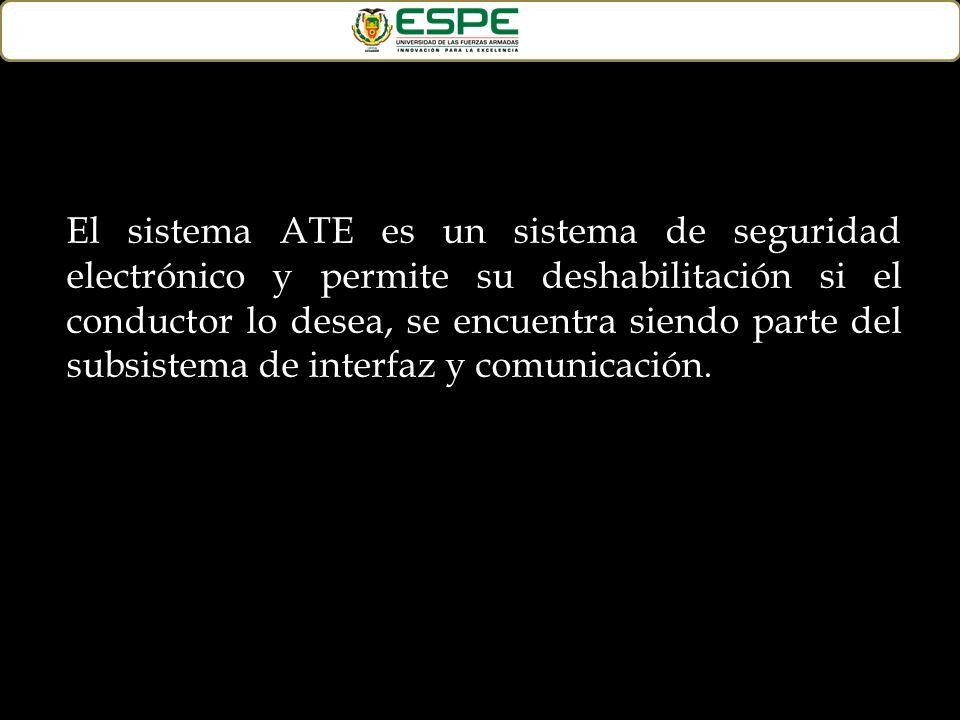 El sistema ATE es un sistema de seguridad electrónico y permite su deshabilitación si el conductor lo desea, se encuentra siendo parte del subsistema de interfaz y comunicación.