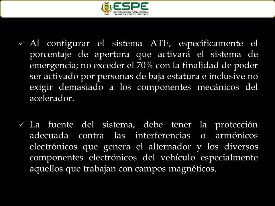 Al configurar el sistema ATE, específicamente el porcentaje de apertura que activará el sistema de emergencia; no exceder el 70% con la finalidad de poder ser activado por personas de baja estatura e inclusive no exigir demasiado a los componentes mecánicos del acelerador.