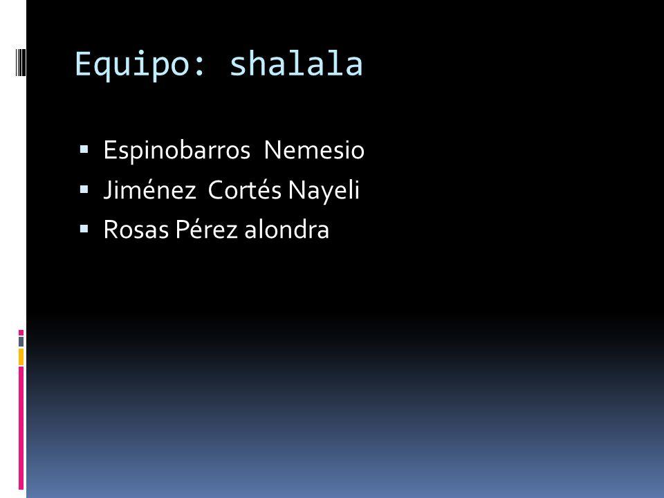Equipo: shalala Espinobarros Nemesio Jiménez Cortés Nayeli