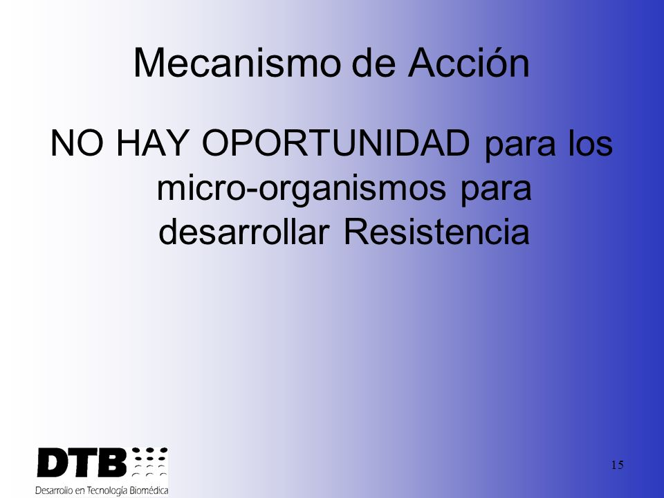Mecanismo de Acción NO HAY OPORTUNIDAD para los micro-organismos para desarrollar Resistencia