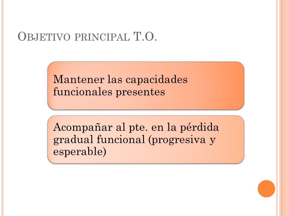 Objetivo principal T.O. Mantener las capacidades funcionales presentes.