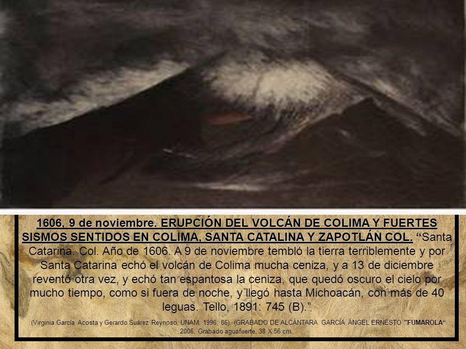 1606, 9 de noviembre. ERUPCIÓN DEL VOLCÁN DE COLIMA Y FUERTES SISMOS SENTIDOS EN COLIMA, SANTA CATALINA Y ZAPOTLÁN COL. Santa Catarina. Col. Año de 1606. A 9 de noviembre tembló la tierra terriblemente y por Santa Catarina echó el volcán de Colima mucha ceniza, y a 13 de diciembre reventó otra vez, y echó tan espantosa la ceniza, que quedó oscuro el cielo por mucho tiempo, como si fuera de noche, y llegó hasta Michoacán, con más de 40 leguas. Tello, 1891: 745 (B).