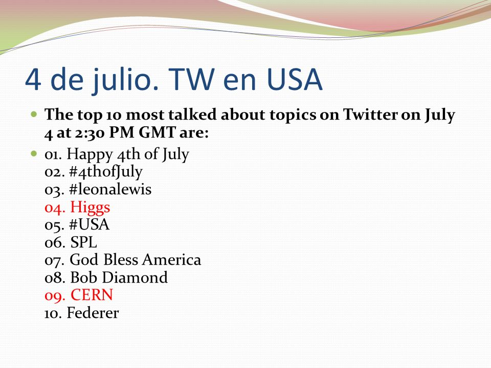 4 de julio. TW en USAThe top 10 most talked about topics on Twitter on July 4 at 2:30 PM GMT are: