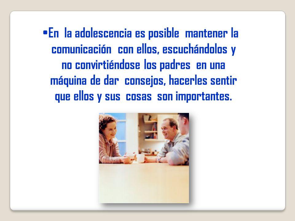 En la adolescencia es posible mantener la comunicación con ellos, escuchándolos y no convirtiéndose los padres en una máquina de dar consejos, hacerles sentir que ellos y sus cosas son importantes.