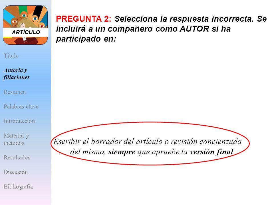 ARTÍCULOPREGUNTA 2: Selecciona la respuesta incorrecta. Se incluirá a un compañero como AUTOR si ha participado en: