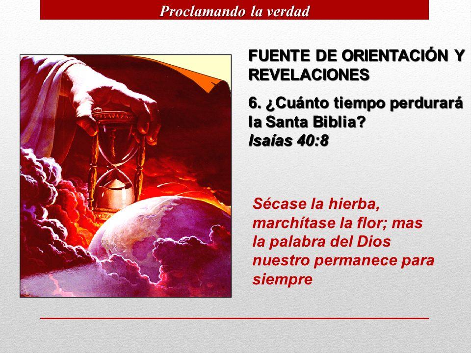 Proclamando la verdad FUENTE DE ORIENTACIÓN Y REVELACIONES. 6. ¿Cuánto tiempo perdurará la Santa Biblia