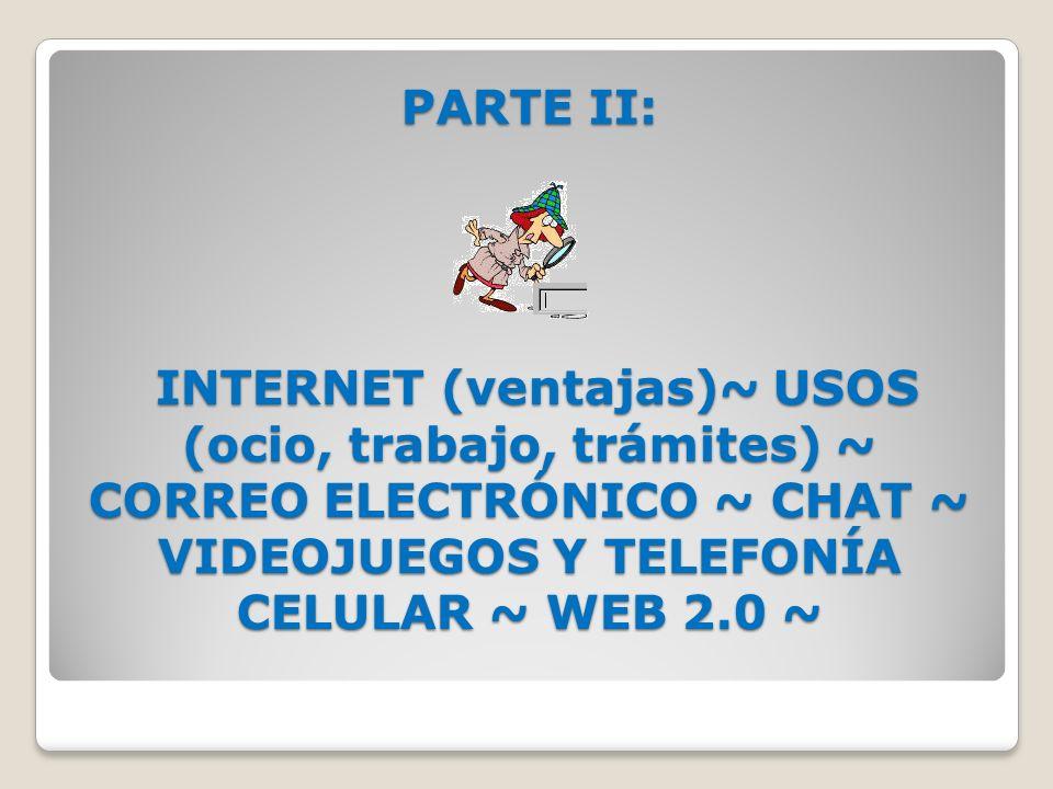 PARTE II: INTERNET (ventajas)~ USOS (ocio, trabajo, trámites) ~ CORREO ELECTRÓNICO ~ CHAT ~ VIDEOJUEGOS Y TELEFONÍA CELULAR ~ WEB 2.0 ~