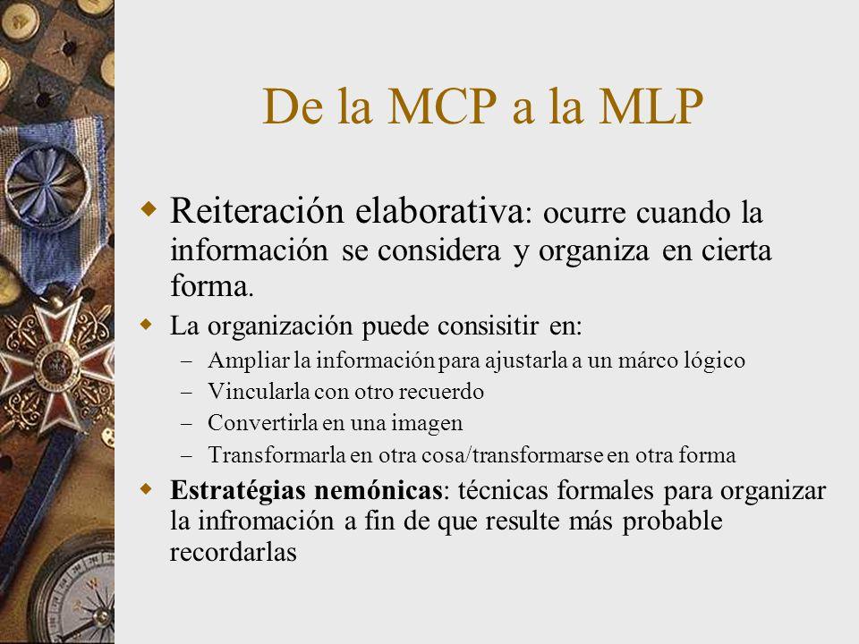 De la MCP a la MLP Reiteración elaborativa: ocurre cuando la información se considera y organiza en cierta forma.
