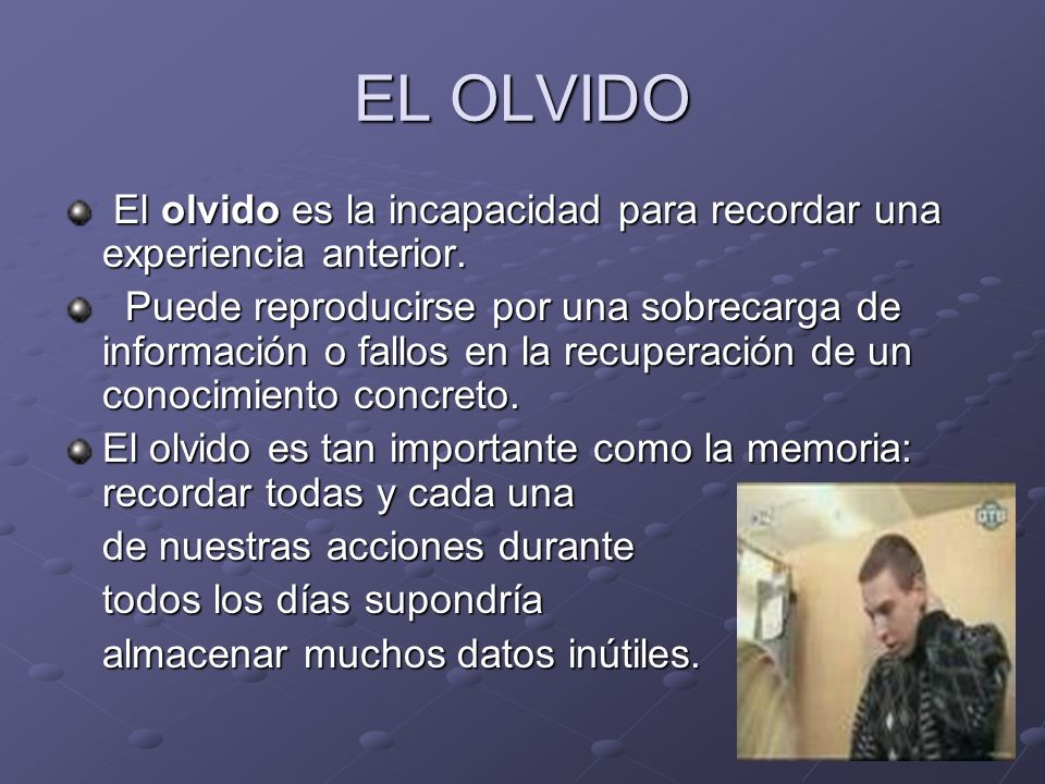 EL OLVIDO El olvido es la incapacidad para recordar una experiencia anterior.