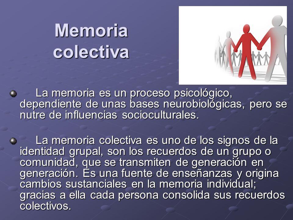 Memoria colectiva La memoria es un proceso psicológico, dependiente de unas bases neurobiológicas, pero se nutre de influencias socioculturales.