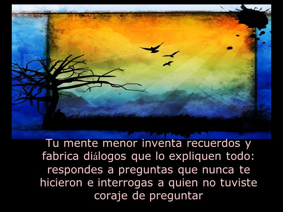 Tu mente menor inventa recuerdos y fabrica diálogos que lo expliquen todo: respondes a preguntas que nunca te hicieron e interrogas a quien no tuviste coraje de preguntar
