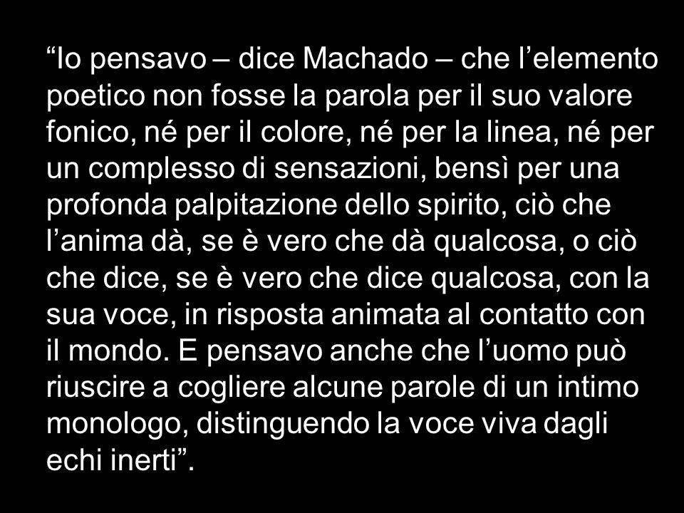 Io pensavo – dice Machado – che l'elemento poetico non fosse la parola per il suo valore fonico, né per il colore, né per la linea, né per un complesso di sensazioni, bensì per una profonda palpitazione dello spirito, ciò che l'anima dà, se è vero che dà qualcosa, o ciò che dice, se è vero che dice qualcosa, con la sua voce, in risposta animata al contatto con il mondo.