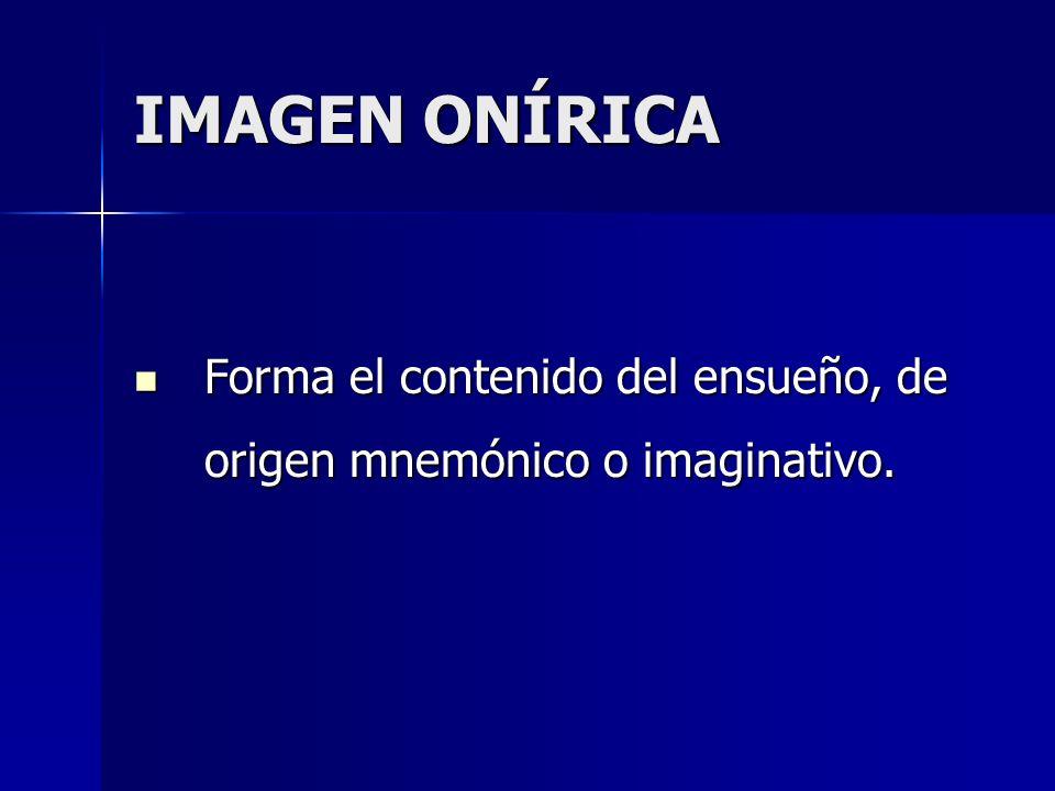 IMAGEN ONÍRICA Forma el contenido del ensueño, de origen mnemónico o imaginativo.