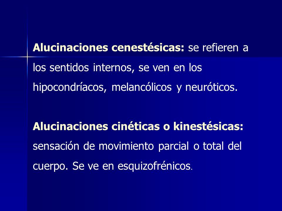 Alucinaciones cenestésicas: se refieren a los sentidos internos, se ven en los hipocondríacos, melancólicos y neuróticos.