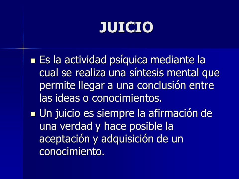 JUICIO Es la actividad psíquica mediante la cual se realiza una síntesis mental que permite llegar a una conclusión entre las ideas o conocimientos.