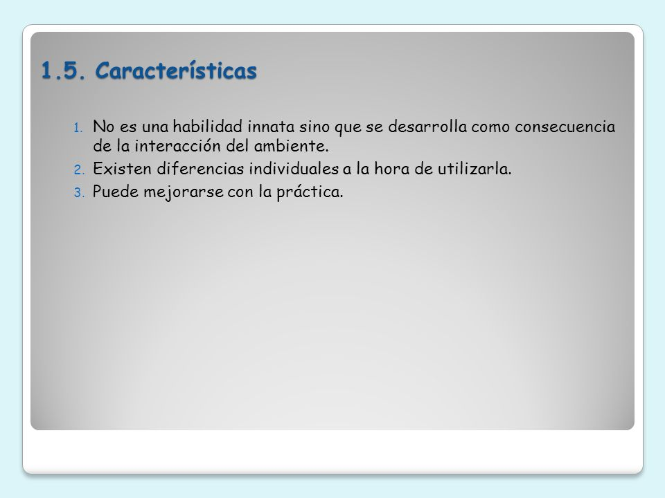 1.5. Características No es una habilidad innata sino que se desarrolla como consecuencia de la interacción del ambiente.