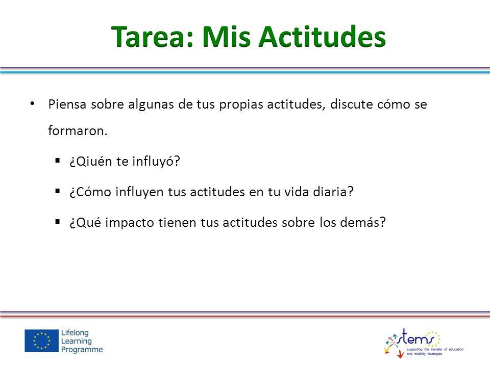 Tarea: Mis Actitudes Piensa sobre algunas de tus propias actitudes, discute cómo se formaron. ¿Qiuén te influyó
