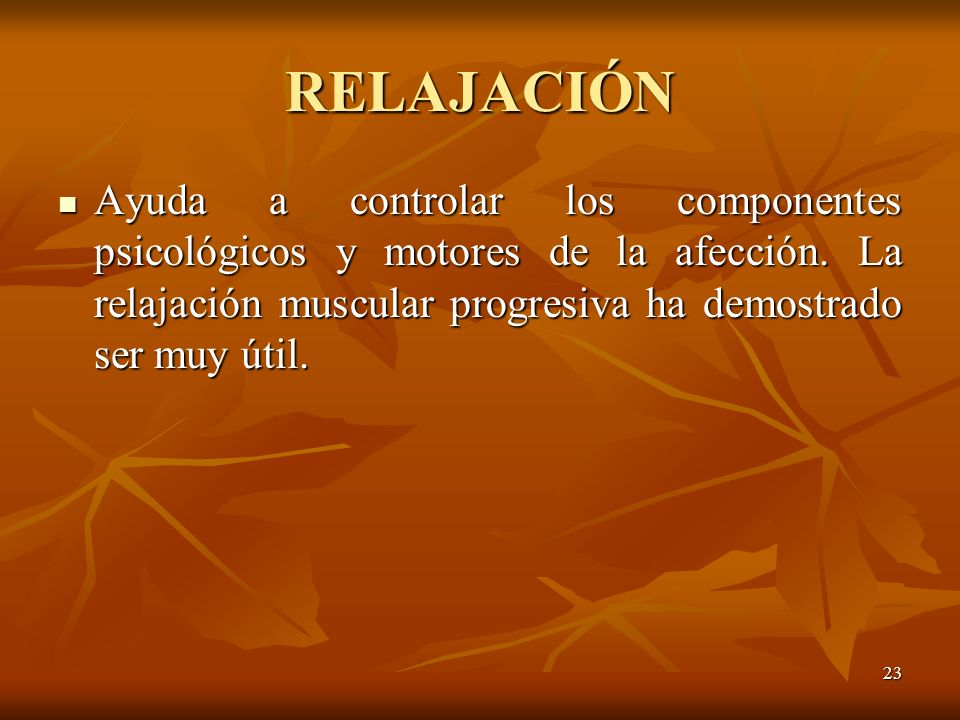 RELAJACIÓN Ayuda a controlar los componentes psicológicos y motores de la afección.