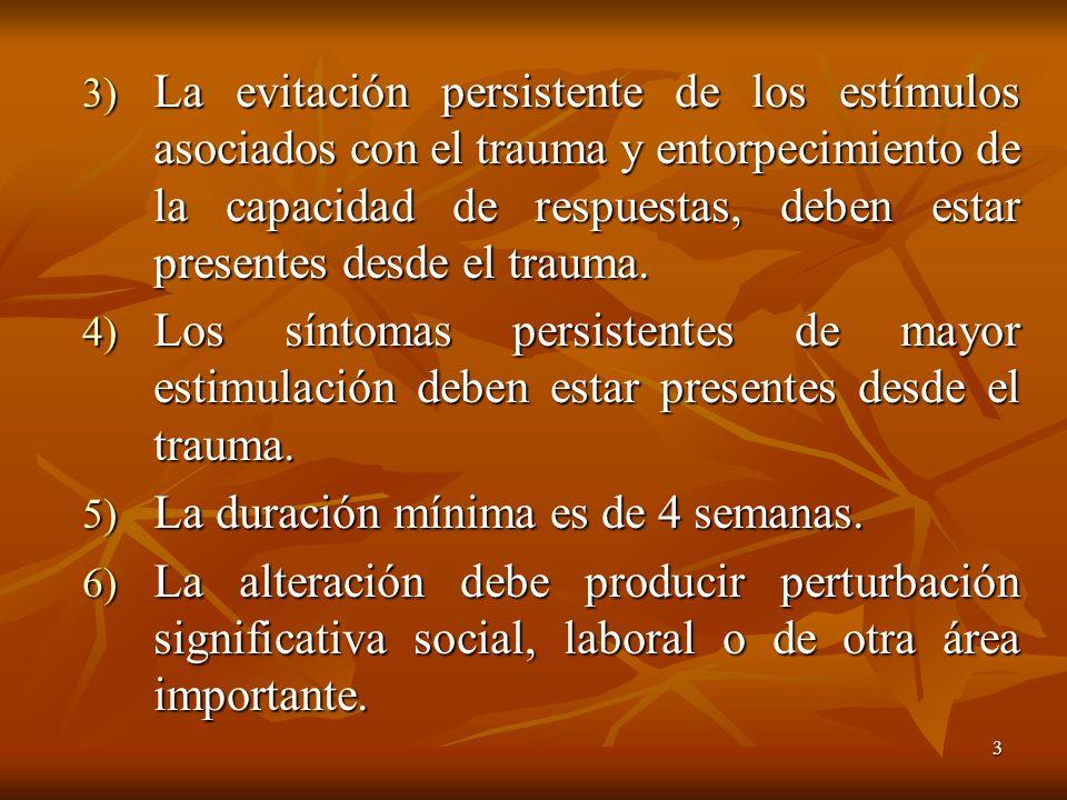 La evitación persistente de los estímulos asociados con el trauma y entorpecimiento de la capacidad de respuestas, deben estar presentes desde el trauma.