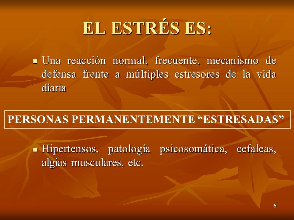 EL ESTRÉS ES: Una reacción normal, frecuente, mecanismo de defensa frente a múltiples estresores de la vida diaria.