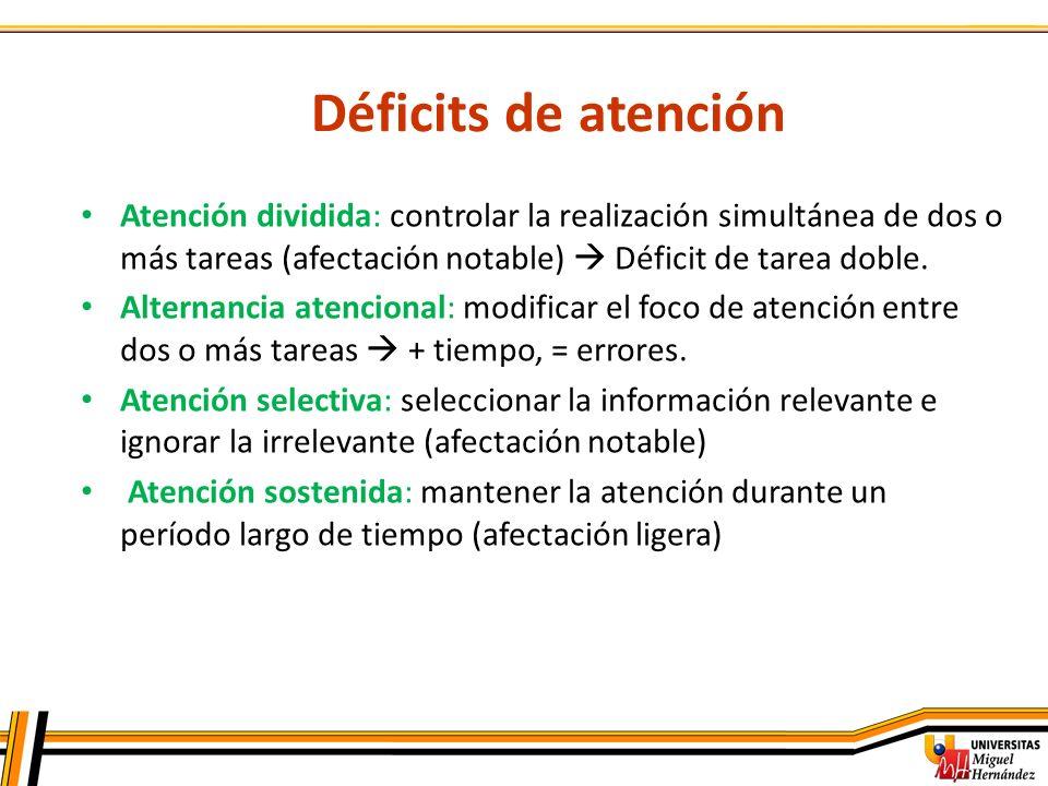 Déficits de atención Atención dividida: controlar la realización simultánea de dos o más tareas (afectación notable)  Déficit de tarea doble.