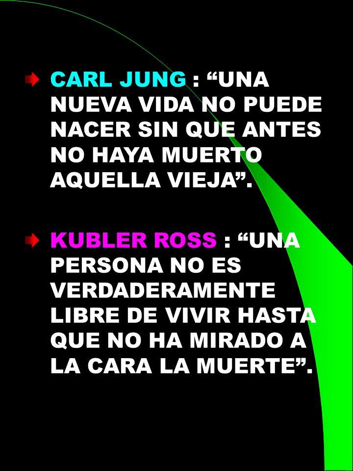 CARL JUNG : UNA NUEVA VIDA NO PUEDE NACER SIN QUE ANTES NO HAYA MUERTO AQUELLA VIEJA .