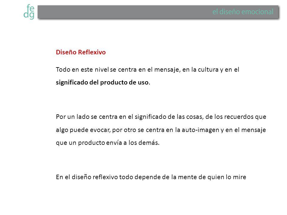 Diseño Reflexivo Todo en este nivel se centra en el mensaje, en la cultura y en el significado del producto de uso.