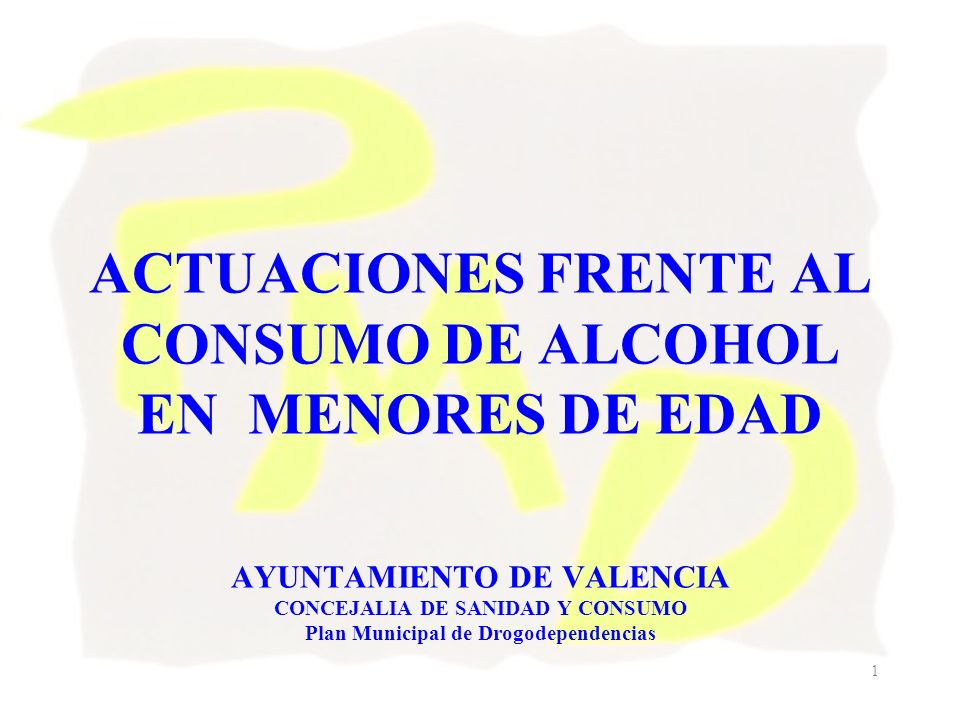 ACTUACIONES FRENTE AL CONSUMO DE ALCOHOL EN MENORES DE EDAD AYUNTAMIENTO DE VALENCIA CONCEJALIA DE SANIDAD Y CONSUMO Plan Municipal de Drogodependencias