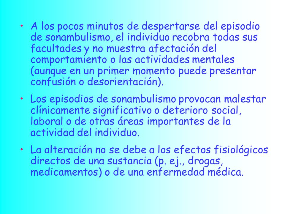 A los pocos minutos de despertarse del episodio de sonambulismo, el individuo recobra todas sus facultades y no muestra afectación del comportamiento o las actividades mentales (aunque en un primer momento puede presentar confusión o desorientación).