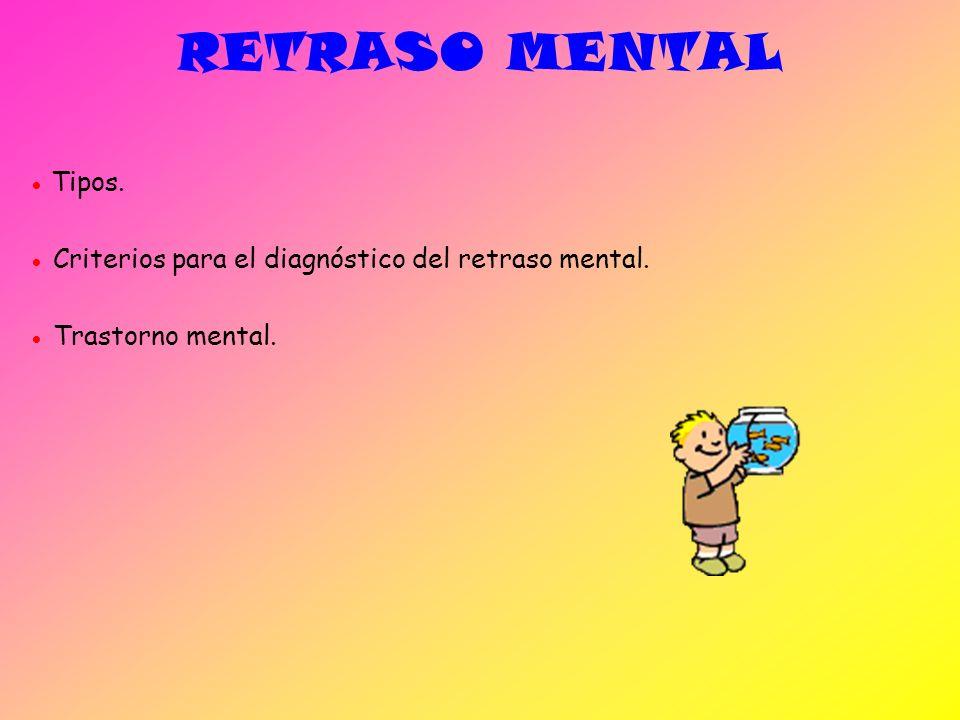 RETRASO MENTAL ● Tipos. ● Criterios para el diagnóstico del retraso mental. ● Trastorno mental.