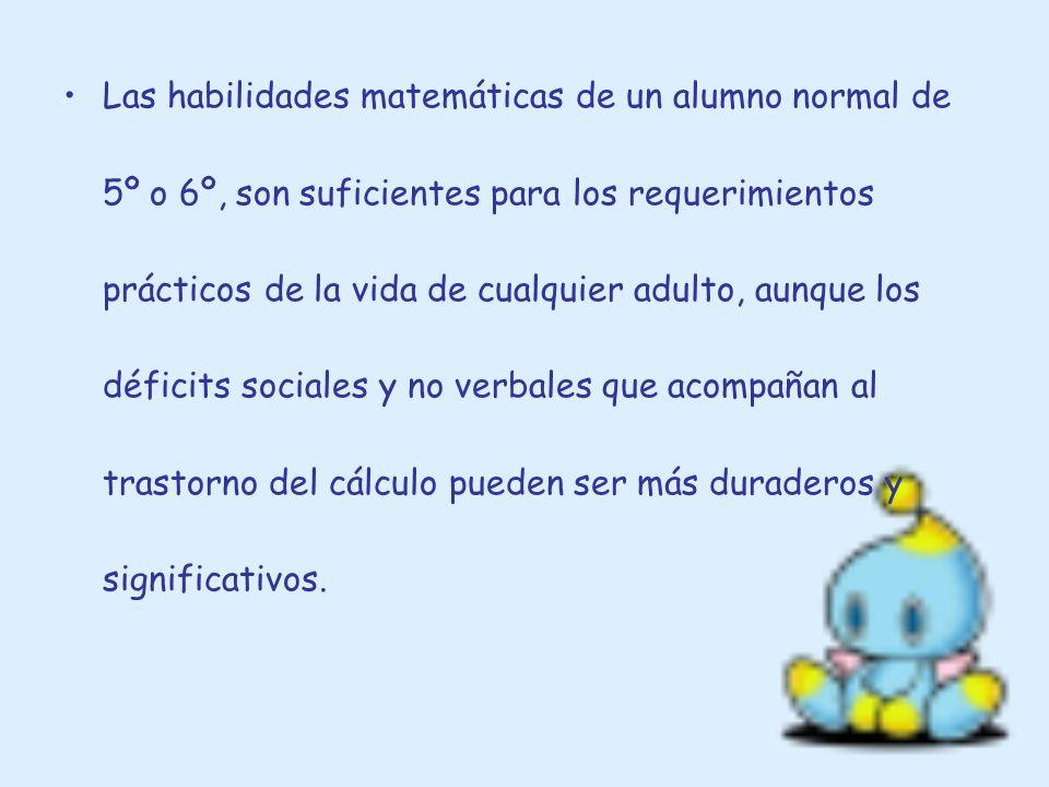Las habilidades matemáticas de un alumno normal de 5º o 6º, son suficientes para los requerimientos prácticos de la vida de cualquier adulto, aunque los déficits sociales y no verbales que acompañan al trastorno del cálculo pueden ser más duraderos y significativos.