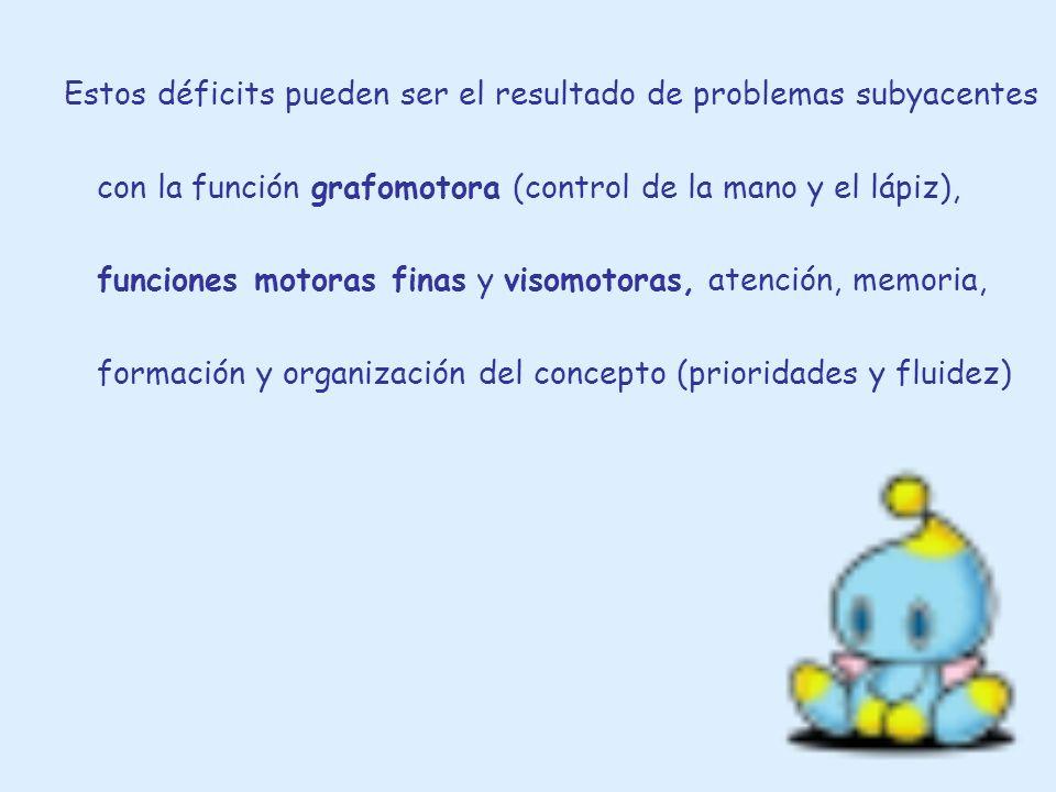 Estos déficits pueden ser el resultado de problemas subyacentes con la función grafomotora (control de la mano y el lápiz), funciones motoras finas y visomotoras, atención, memoria, formación y organización del concepto (prioridades y fluidez)