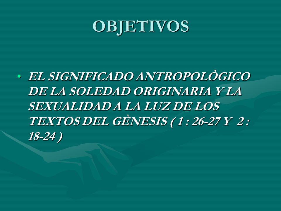 OBJETIVOS EL SIGNIFICADO ANTROPOLÒGICO DE LA SOLEDAD ORIGINARIA Y LA SEXUALIDAD A LA LUZ DE LOS TEXTOS DEL GÈNESIS ( 1 : 26-27 Y 2 : 18-24 )