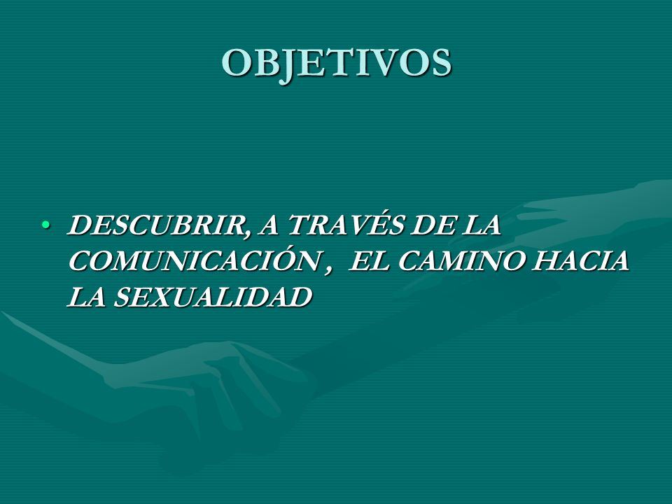 OBJETIVOS DESCUBRIR, A TRAVÉS DE LA COMUNICACIÓN , EL CAMINO HACIA LA SEXUALIDAD