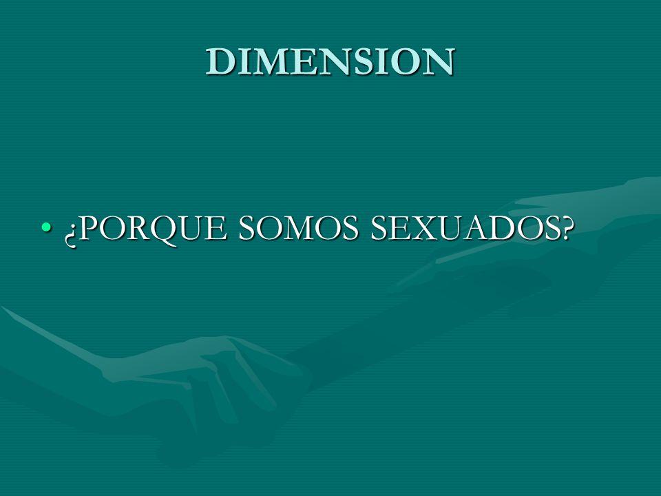 DIMENSION ¿PORQUE SOMOS SEXUADOS