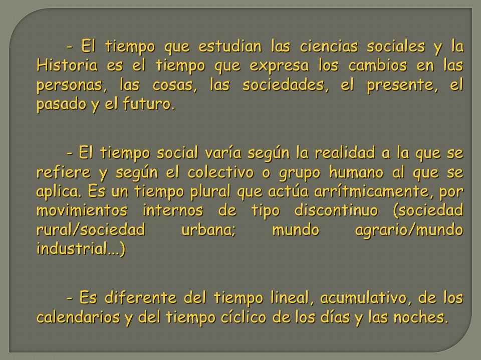 - El tiempo que estudian las ciencias sociales y la Historia es el tiempo que expresa los cambios en las personas, las cosas, las sociedades, el presente, el pasado y el futuro.