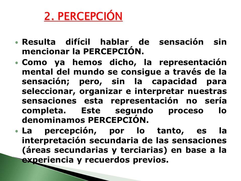 2. PERCEPCIÓN Resulta difícil hablar de sensación sin mencionar la PERCEPCIÓN.