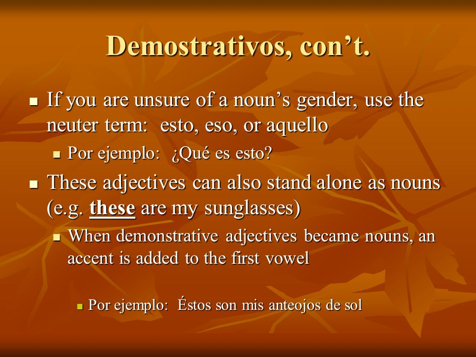 Demostrativos, con't. If you are unsure of a noun's gender, use the neuter term: esto, eso, or aquello.