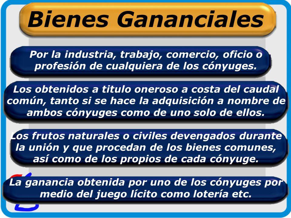 Bienes Gananciales Por la industria, trabajo, comercio, oficio o profesión de cualquiera de los cónyuges.