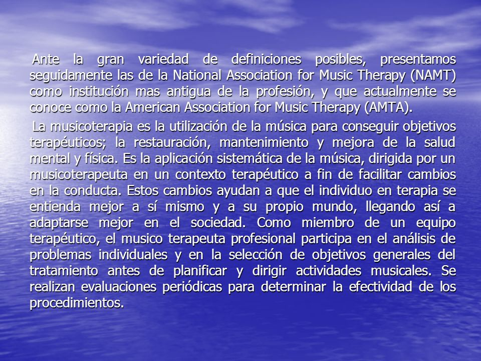 Ante la gran variedad de definiciones posibles, presentamos seguidamente las de la National Association for Music Therapy (NAMT) como institución mas antigua de la profesión, y que actualmente se conoce como la American Association for Music Therapy (AMTA).