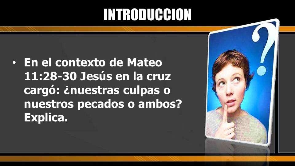 INTRODUCCION En el contexto de Mateo 11:28-30 Jesús en la cruz cargó: ¿nuestras culpas o nuestros pecados o ambos.