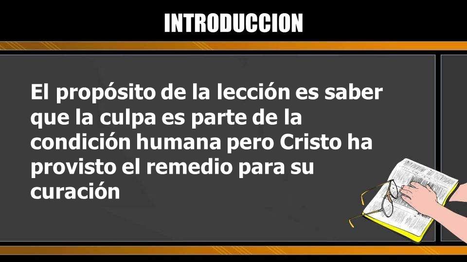INTRODUCCION El propósito de la lección es saber que la culpa es parte de la condición humana pero Cristo ha provisto el remedio para su curación.