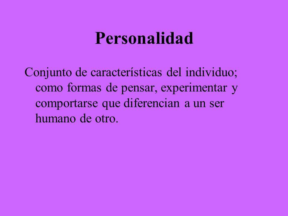 Personalidad Conjunto de características del individuo; como formas de pensar, experimentar y comportarse que diferencian a un ser humano de otro.