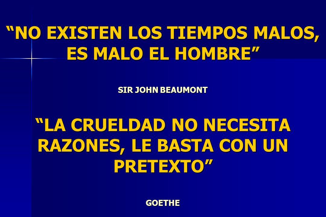 NO EXISTEN LOS TIEMPOS MALOS, ES MALO EL HOMBRE SIR JOHN BEAUMONT LA CRUELDAD NO NECESITA RAZONES, LE BASTA CON UN PRETEXTO GOETHE