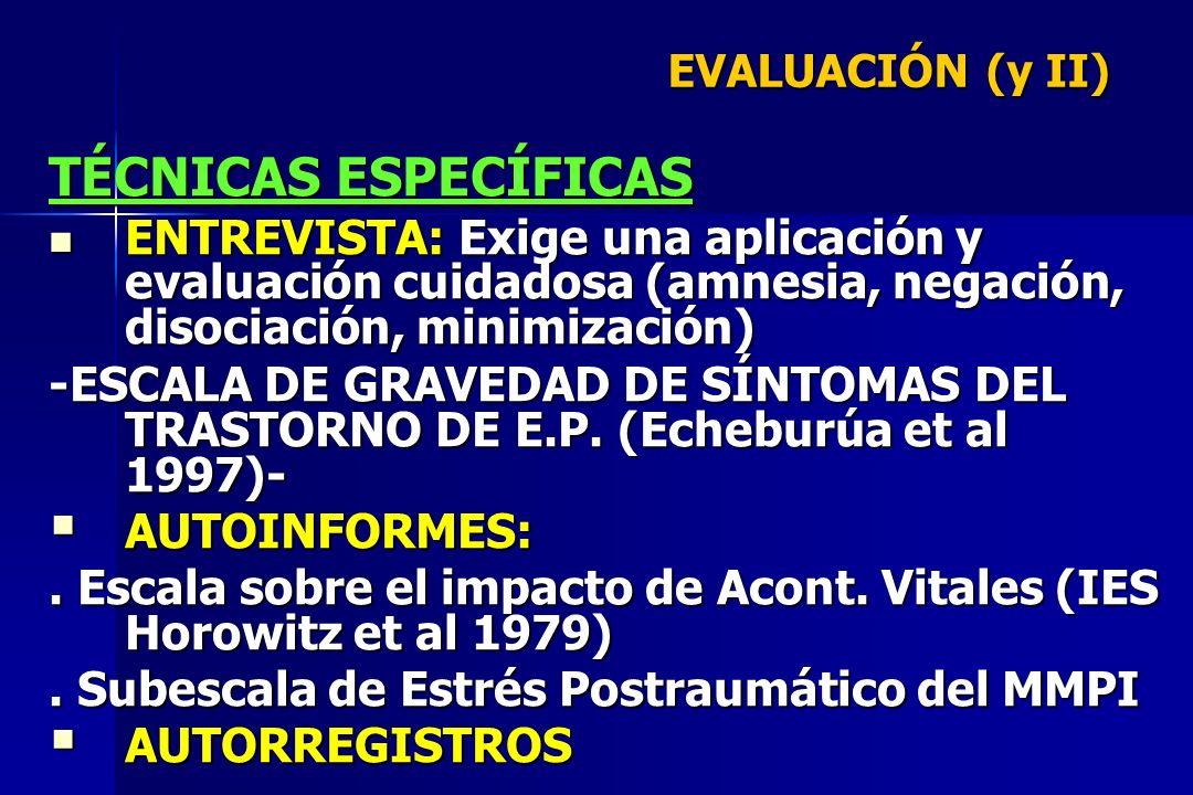 EVALUACIÓN (y II) TÉCNICAS ESPECÍFICAS. ENTREVISTA: Exige una aplicación y evaluación cuidadosa (amnesia, negación, disociación, minimización)