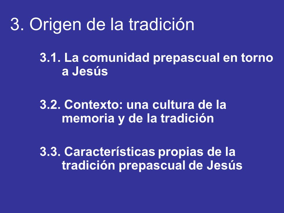 3. Origen de la tradición 3.1. La comunidad prepascual en torno a Jesús. 3.2. Contexto: una cultura de la memoria y de la tradición.